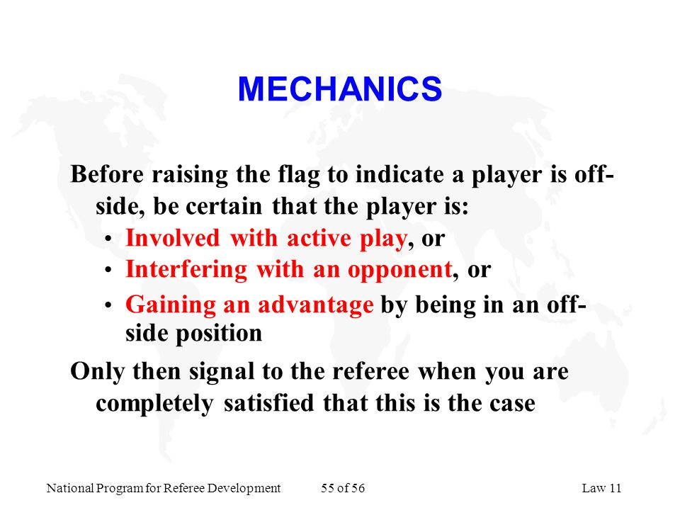 National Program for Referee Development 55 of 56Law 11 MECHANICS Before raising the flag to indicate a player is off- side, be certain that the playe