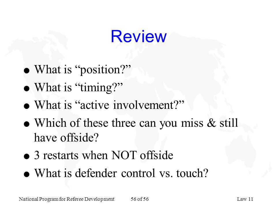 National Program for Referee Development 56 of 56Law 11 Review l What is position? l What is timing? l What is active involvement? l Which of these th