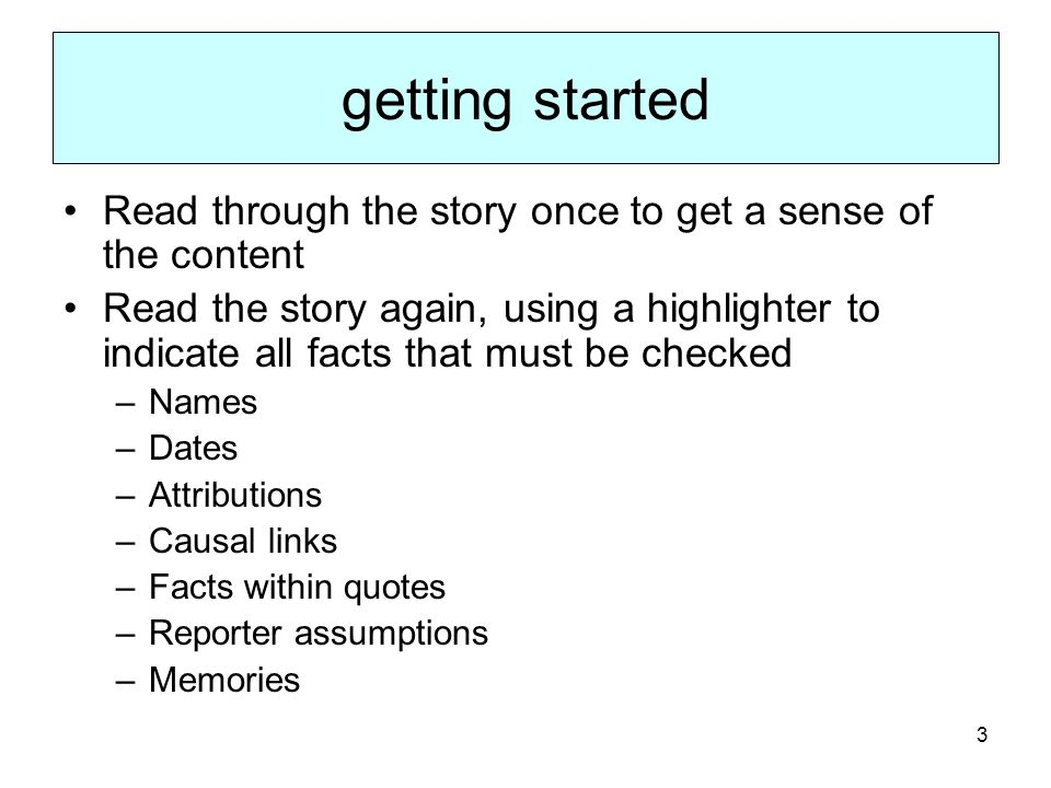 3 getting started Read through the story once to get a sense of the content Read the story again, using a highlighter to indicate all facts that must be checked –Names –Dates –Attributions –Causal links –Facts within quotes –Reporter assumptions –Memories