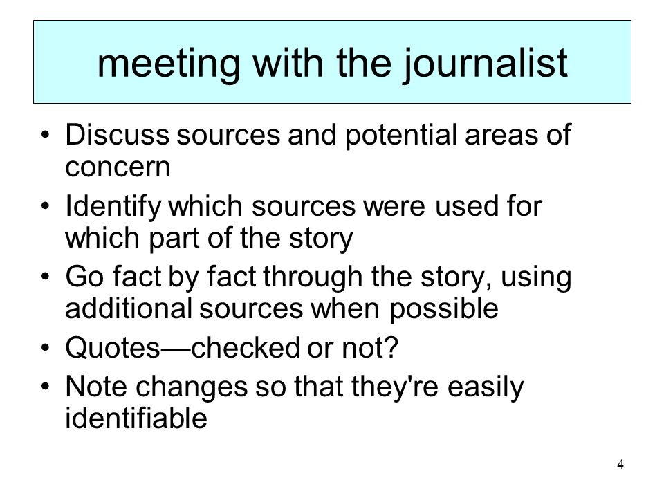 4 meeting with the journalist Discuss sources and potential areas of concern Identify which sources were used for which part of the story Go fact by fact through the story, using additional sources when possible Quoteschecked or not.