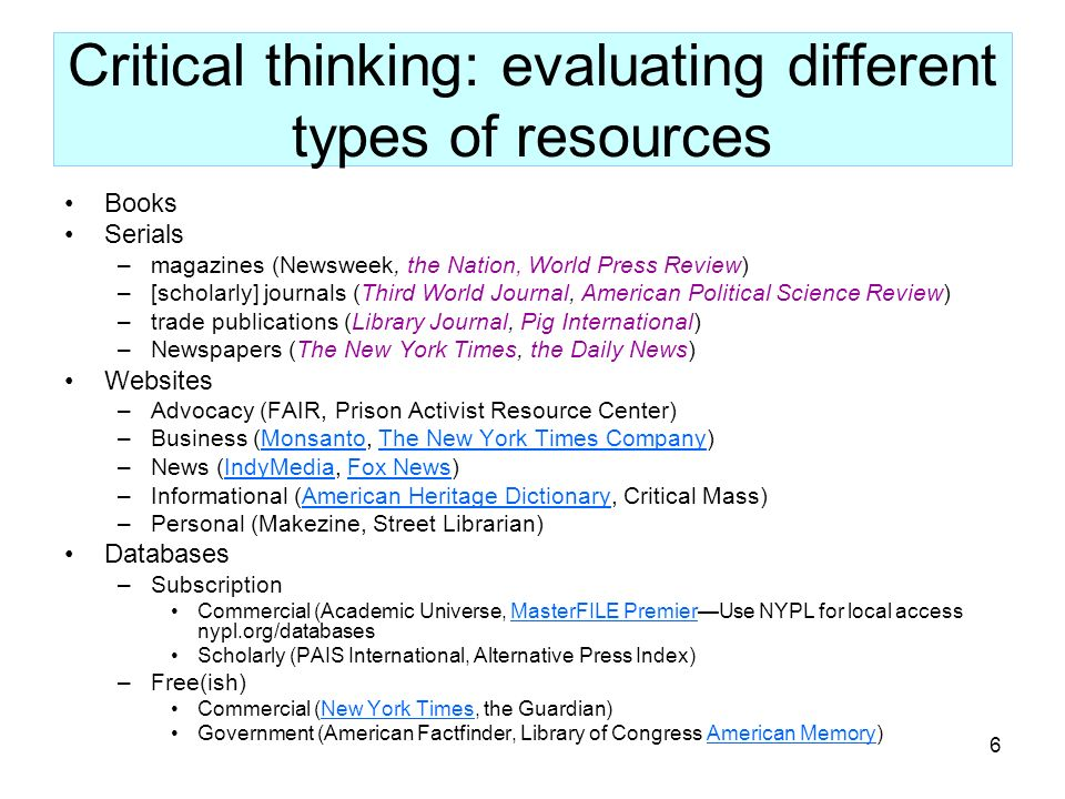 6 Critical thinking: evaluating different types of resources Books Serials –magazines (Newsweek, the Nation, World Press Review) –[scholarly] journals (Third World Journal, American Political Science Review) –trade publications (Library Journal, Pig International) –Newspapers (The New York Times, the Daily News) Websites –Advocacy (FAIR, Prison Activist Resource Center) –Business (Monsanto, The New York Times Company)MonsantoThe New York Times Company –News (IndyMedia, Fox News)IndyMediaFox News –Informational (American Heritage Dictionary, Critical Mass)American Heritage Dictionary –Personal (Makezine, Street Librarian) Databases –Subscription Commercial (Academic Universe, MasterFILE PremierUse NYPL for local access nypl.org/databasesMasterFILE Premier Scholarly (PAIS International, Alternative Press Index) –Free(ish) Commercial (New York Times, the Guardian)New York Times Government (American Factfinder, Library of Congress American Memory)American Memory
