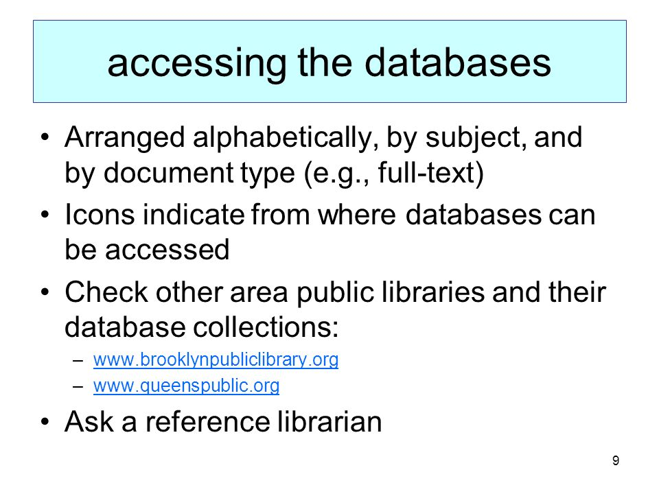 9 accessing the databases Arranged alphabetically, by subject, and by document type (e.g., full-text) Icons indicate from where databases can be accessed Check other area public libraries and their database collections: –www.brooklynpubliclibrary.orgwww.brooklynpubliclibrary.org –www.queenspublic.orgwww.queenspublic.org Ask a reference librarian