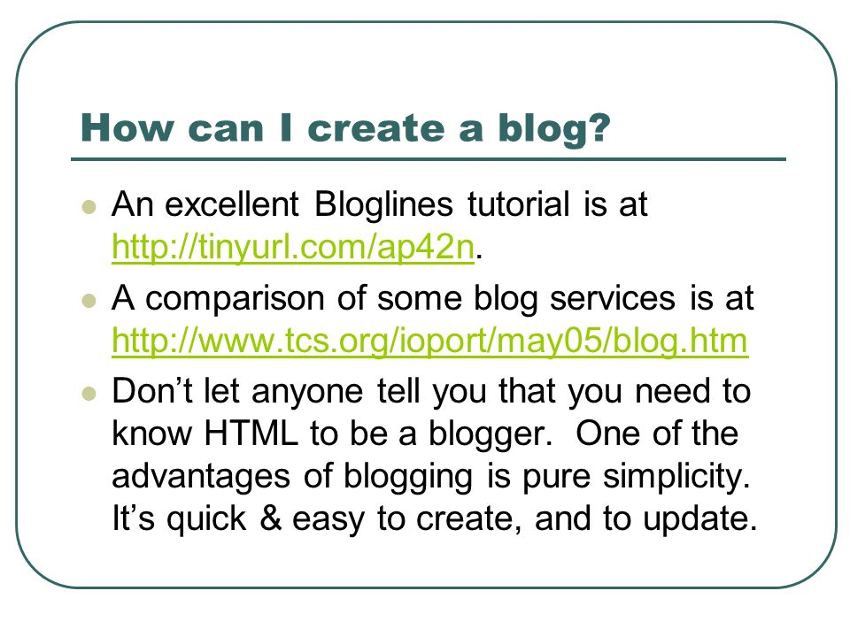 How can I create a blog? An excellent Bloglines tutorial is at http://tinyurl.com/ap42n. http://tinyurl.com/ap42n A comparison of some blog services i