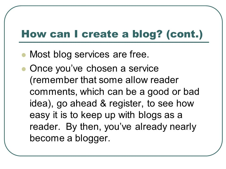 How can I create a blog? (cont.) Most blog services are free. Once youve chosen a service (remember that some allow reader comments, which can be a go