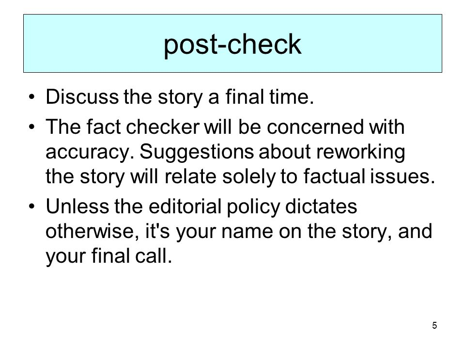 5 post-check Discuss the story a final time. The fact checker will be concerned with accuracy. Suggestions about reworking the story will relate solel