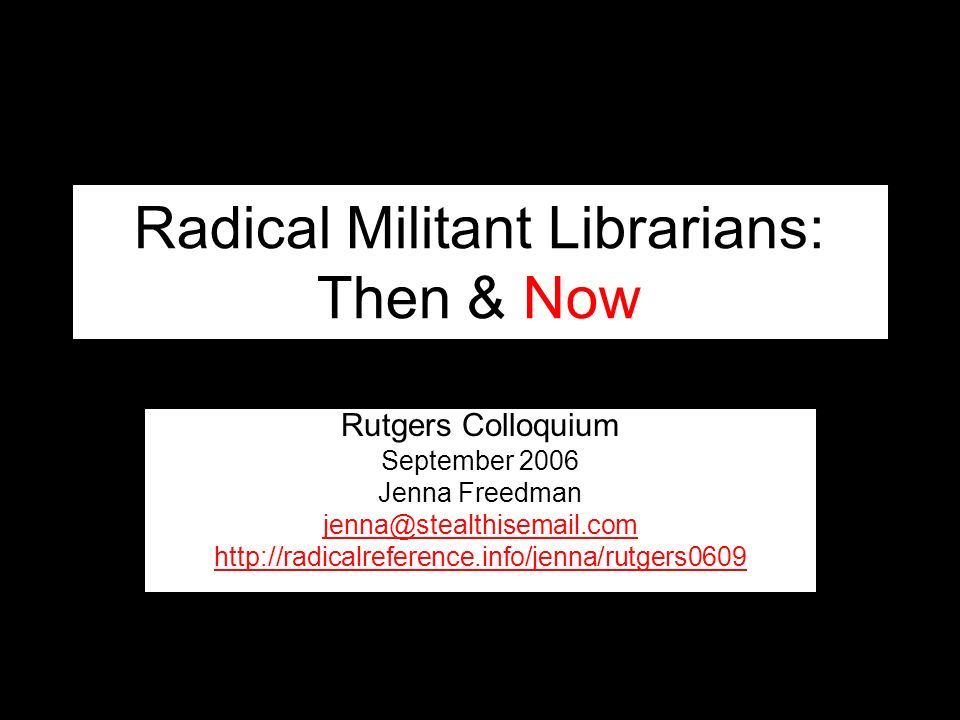 Radical Militant Librarians: Then & Now Rutgers Colloquium September 2006 Jenna Freedman jenna@stealthisemail.com http://radicalreference.info/jenna/rutgers0609