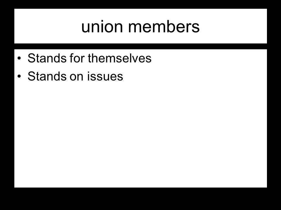 union members Stands for themselves Stands on issues