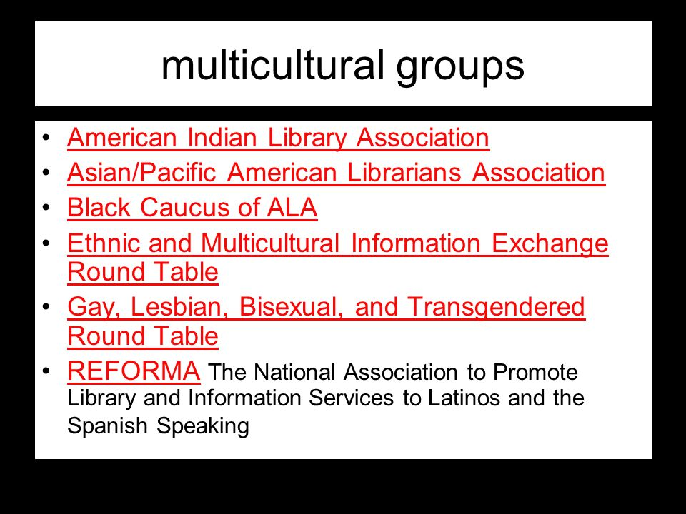 multicultural groups American Indian Library Association Asian/Pacific American Librarians Association Black Caucus of ALA Ethnic and Multicultural In