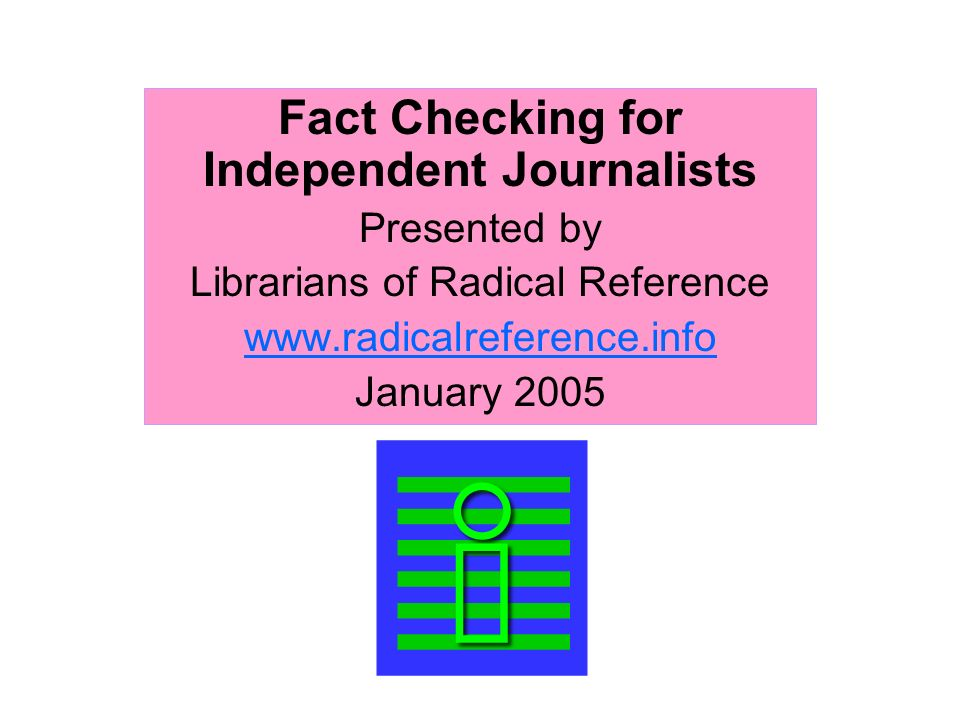 Fact Checking for Independent Journalists Presented by Librarians of Radical Reference www.radicalreference.info January 2005