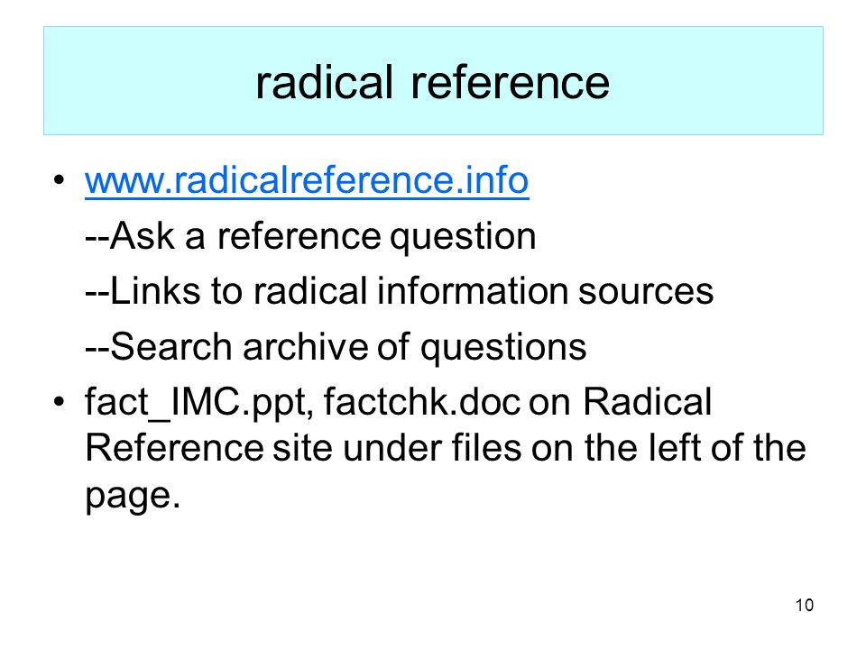 10 radical reference www.radicalreference.info --Ask a reference question --Links to radical information sources --Search archive of questions fact_IM