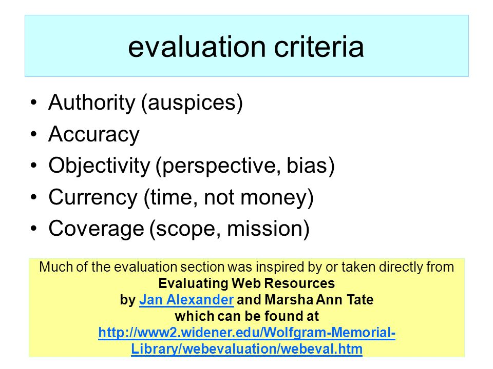 7 evaluation criteria Authority (auspices) Accuracy Objectivity (perspective, bias) Currency (time, not money) Coverage (scope, mission) Much of the e