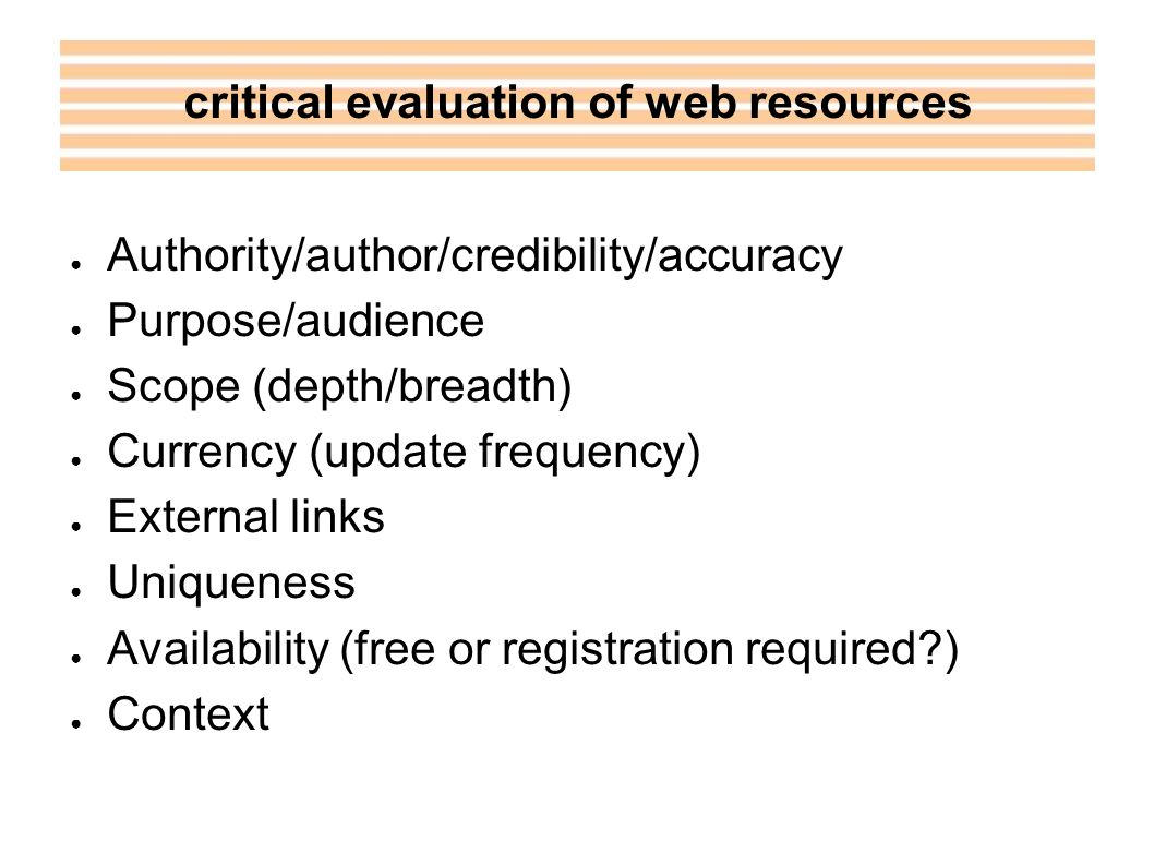 Authority/author/credibility/accuracy Purpose/audience Scope (depth/breadth) Currency (update frequency) External links Uniqueness Availability (free or registration required ) Context critical evaluation of web resources
