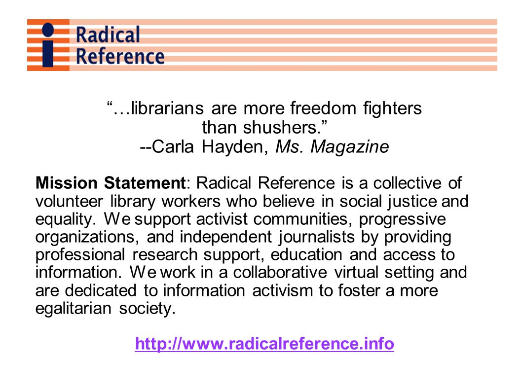 …librarians are more freedom fighters than shushers. --Carla Hayden, Ms. Magazine Mission Statement: Radical Reference is a collective of volunteer li