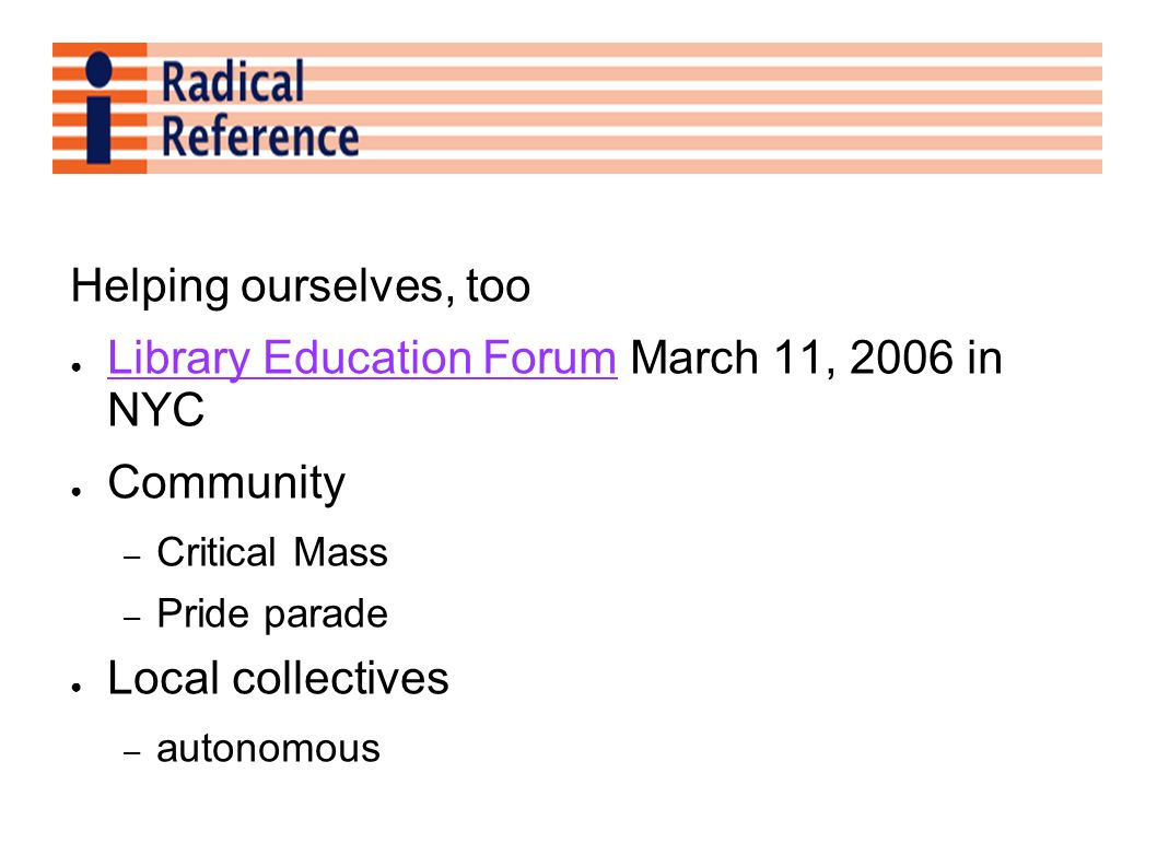 Helping ourselves, too Library Education Forum March 11, 2006 in NYC Library Education Forum Community – Critical Mass – Pride parade Local collective