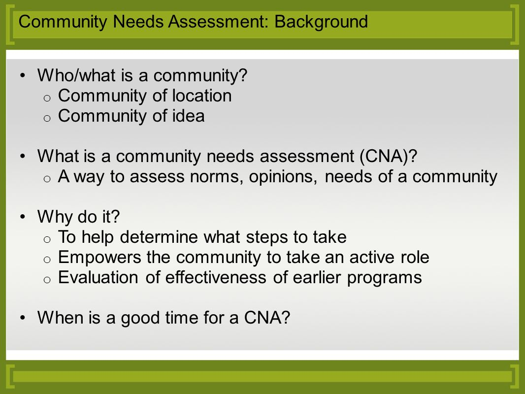 Community Needs Assessment: Background Who/what is a community? o Community of location o Community of idea What is a community needs assessment (CNA)