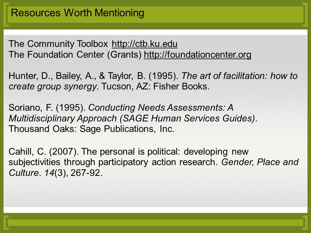 Resources Worth Mentioning The Community Toolbox http://ctb.ku.edu The Foundation Center (Grants) http://foundationcenter.org Hunter, D., Bailey, A.,