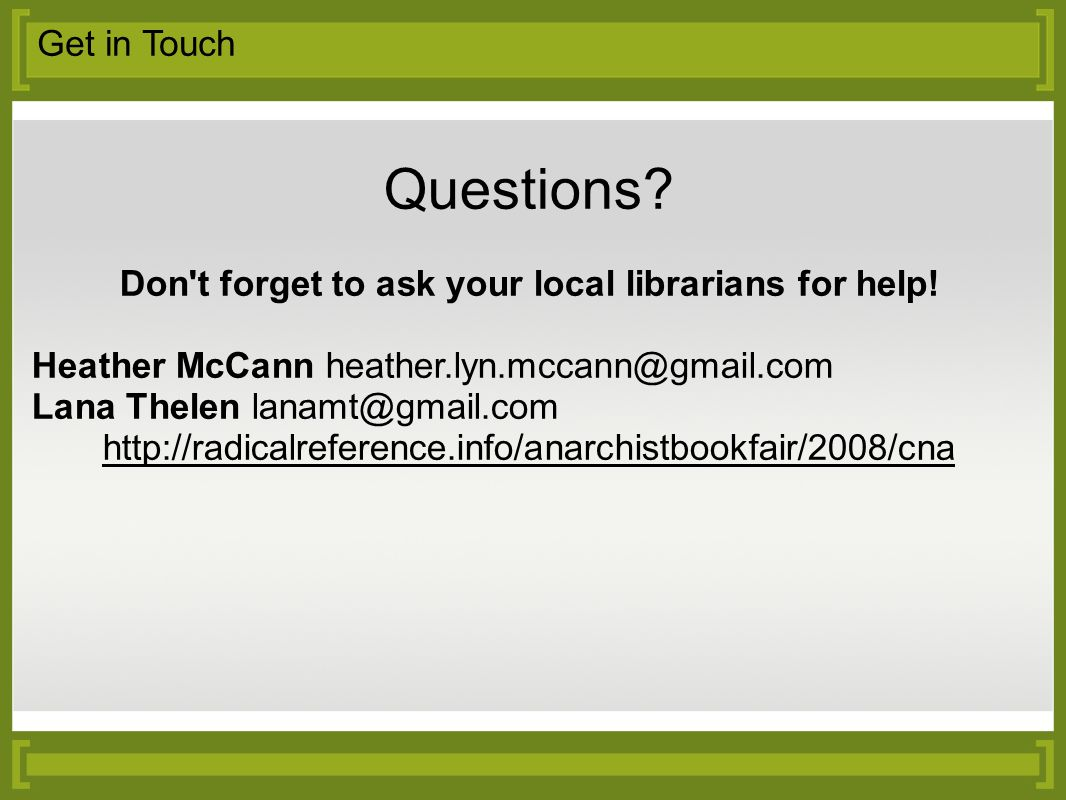 Get in Touch Questions. Don t forget to ask your local librarians for help.