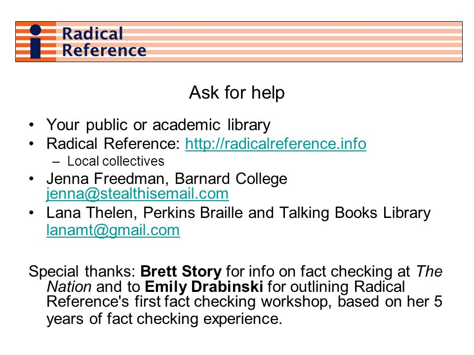 Ask for help Your public or academic library Radical Reference: http://radicalreference.infohttp://radicalreference.info –Local collectives Jenna Freedman, Barnard College jenna@stealthisemail.com jenna@stealthisemail.com Lana Thelen, Perkins Braille and Talking Books Library lanamt@gmail.com lanamt@gmail.com Special thanks: Brett Story for info on fact checking at The Nation and to Emily Drabinski for outlining Radical Reference s first fact checking workshop, based on her 5 years of fact checking experience.