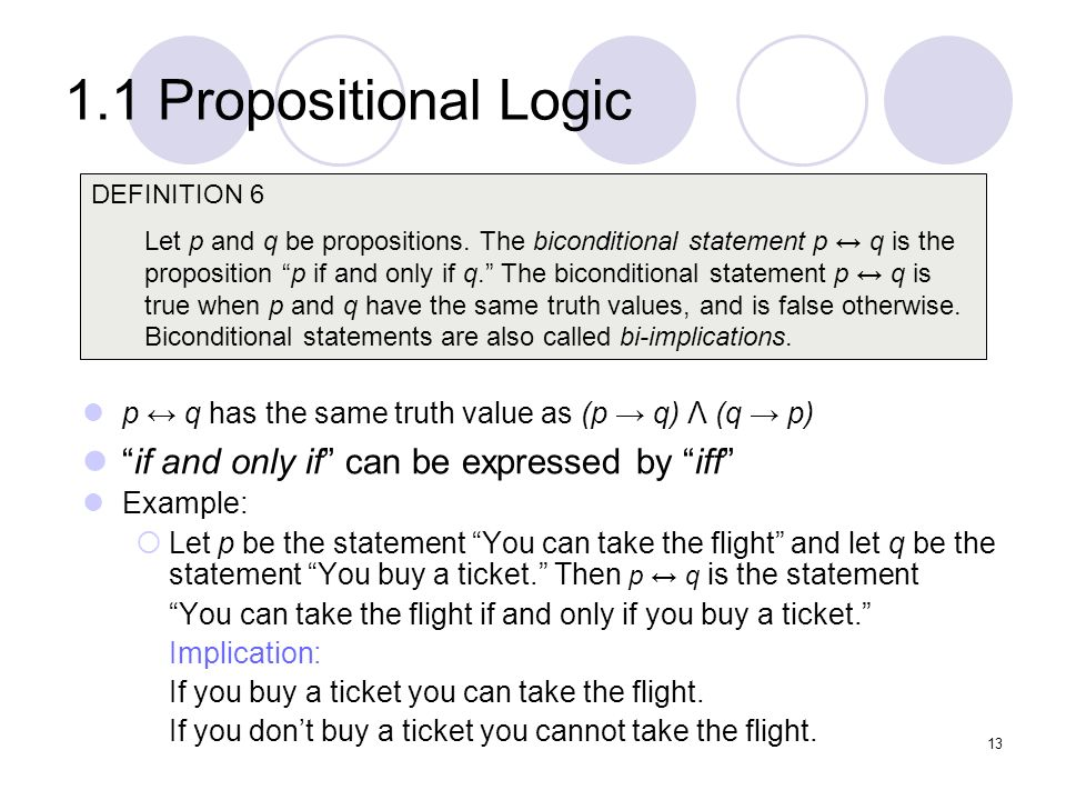 1.1 Propositional Logic p q has the same truth value as (p q) Λ (q p) if and only if can be expressed by iff Example: Let p be the statement You can t