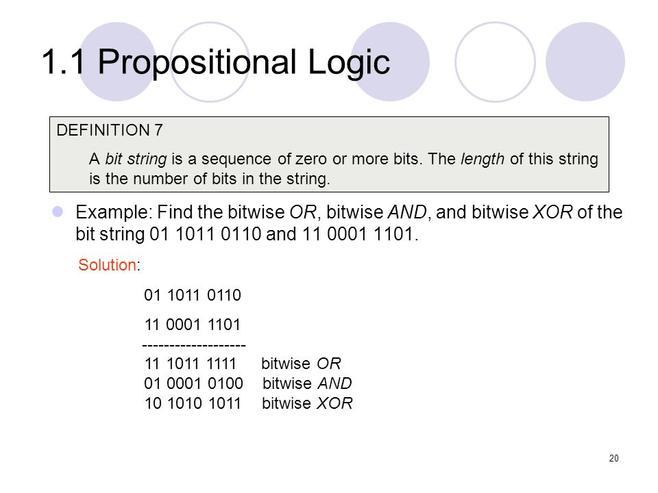 1.1 Propositional Logic Example: Find the bitwise OR, bitwise AND, and bitwise XOR of the bit string 01 1011 0110 and 11 0001 1101. DEFINITION 7 A bit