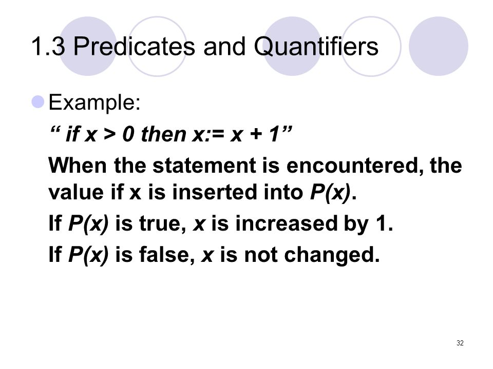 1.3 Predicates and Quantifiers Example: if x > 0 then x:= x + 1 When the statement is encountered, the value if x is inserted into P(x). If P(x) is tr