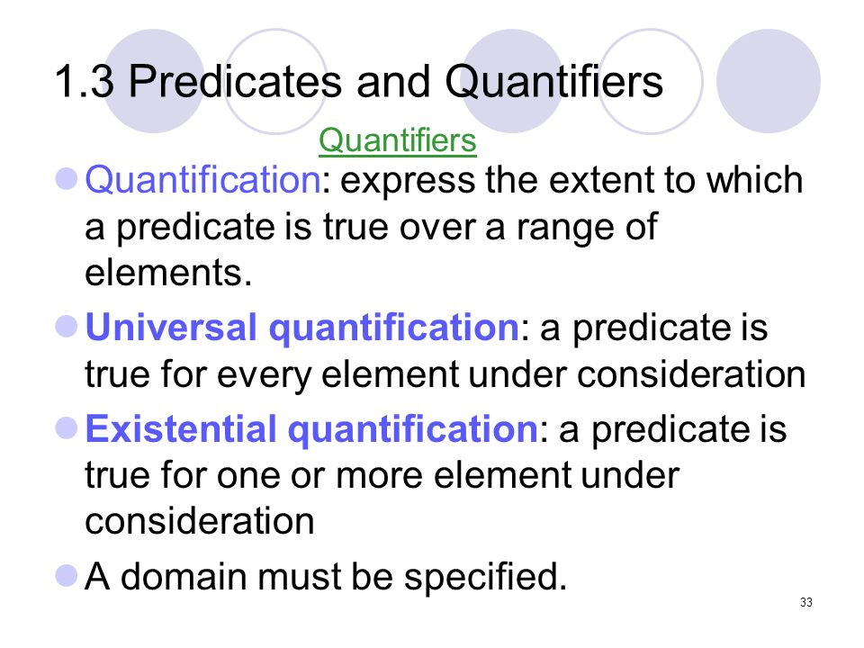 1.3 Predicates and Quantifiers Quantification: express the extent to which a predicate is true over a range of elements. Universal quantification: a p