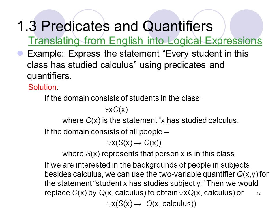 1.3 Predicates and Quantifiers Example: Express the statement Every student in this class has studied calculus using predicates and quantifiers. Trans