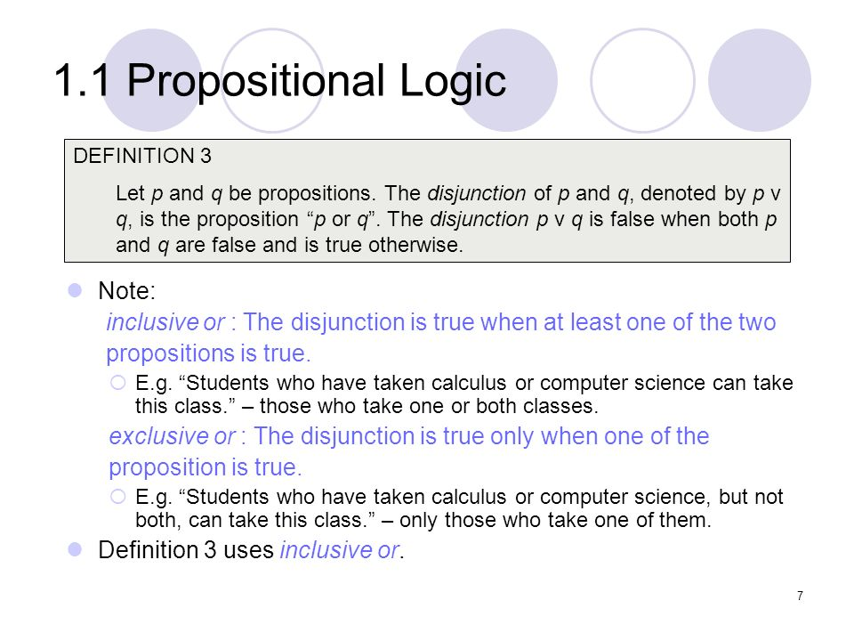 1.1 Propositional Logic Note: inclusive or : The disjunction is true when at least one of the two propositions is true. E.g. Students who have taken c