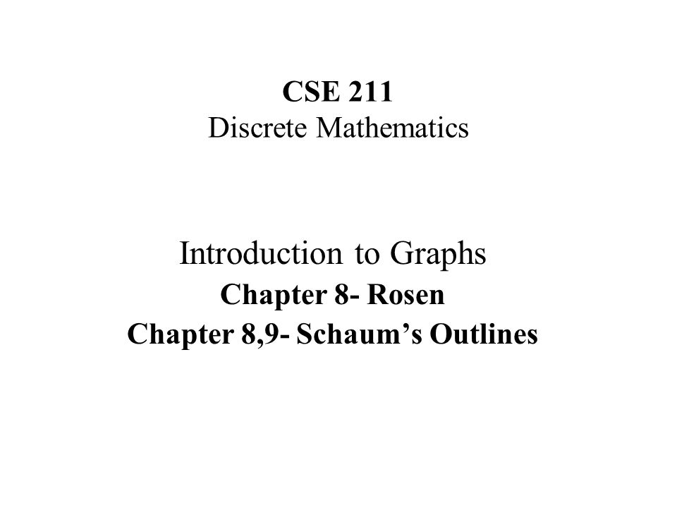 CSE 211 Discrete Mathematics Introduction to Graphs Chapter 8- Rosen Chapter 8,9- Schaums Outlines