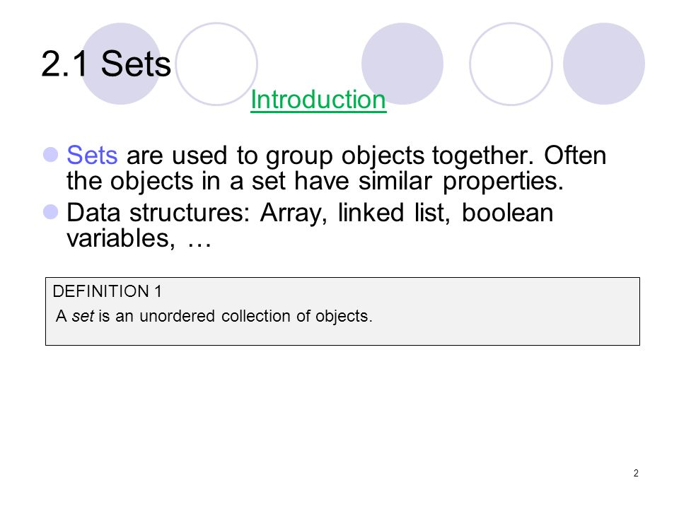 2.1 Sets Sets are used to group objects together. Often the objects in a set have similar properties. Data structures: Array, linked list, boolean var