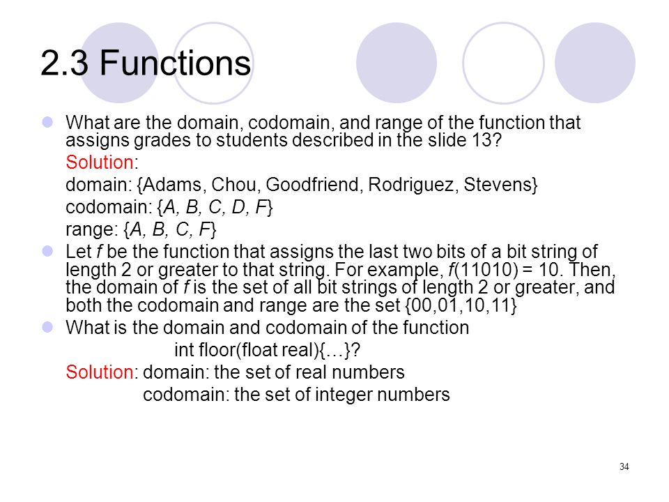 2.3 Functions What are the domain, codomain, and range of the function that assigns grades to students described in the slide 13? Solution: domain: {A