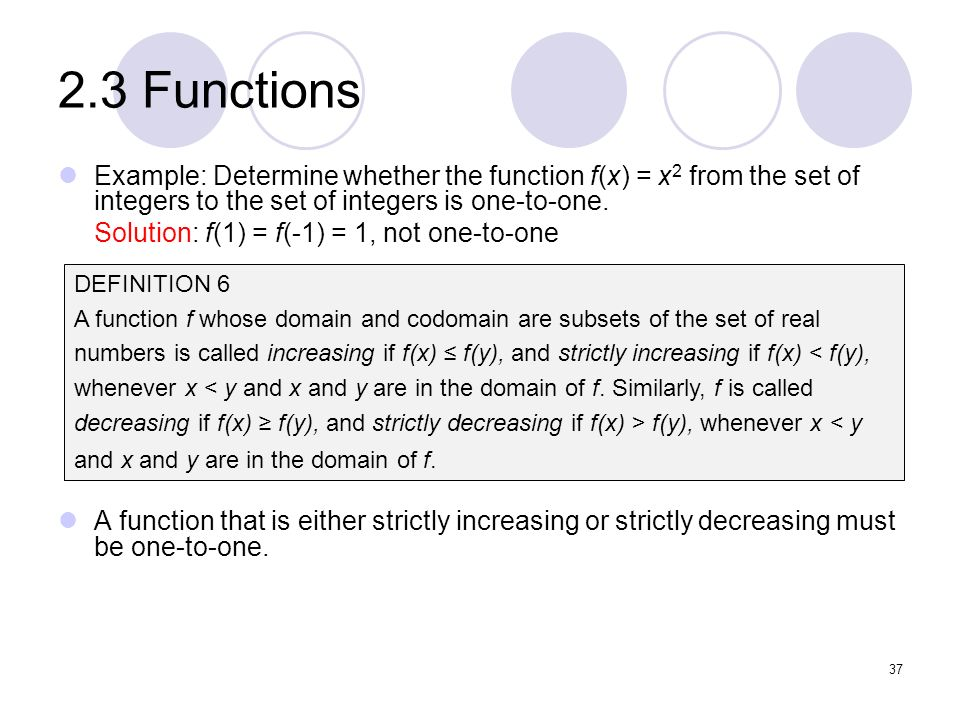 2.3 Functions Example: Determine whether the function f(x) = x 2 from the set of integers to the set of integers is one-to-one. Solution: f(1) = f(-1)