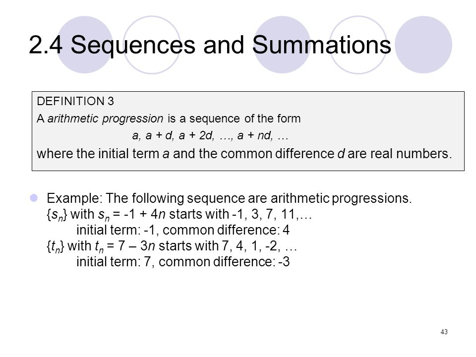 2.4 Sequences and Summations Example: The following sequence are arithmetic progressions. {s n } with s n = -1 + 4n starts with -1, 3, 7, 11,… initial