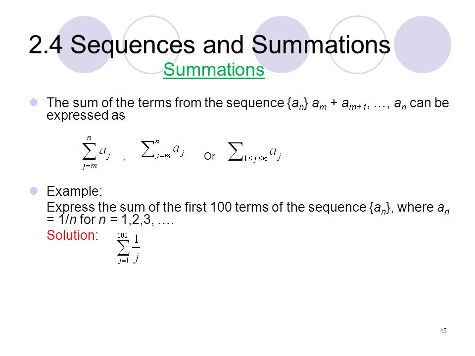 2.4 Sequences and Summations The sum of the terms from the sequence {a n } a m + a m+1, …, a n can be expressed as, Or Example: Express the sum of the