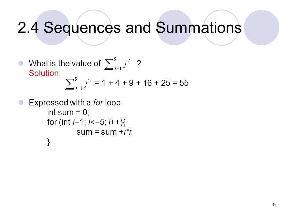 2.4 Sequences and Summations What is the value of ? Solution: = 1 + 4 + 9 + 16 + 25 = 55 Expressed with a for loop: int sum = 0; for (int i=1; i<=5; i