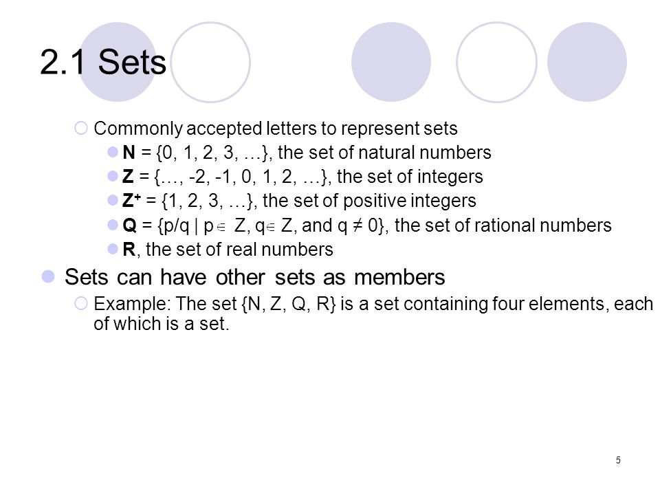 2.1 Sets Commonly accepted letters to represent sets N = {0, 1, 2, 3, …}, the set of natural numbers Z = {…, -2, -1, 0, 1, 2, …}, the set of integers