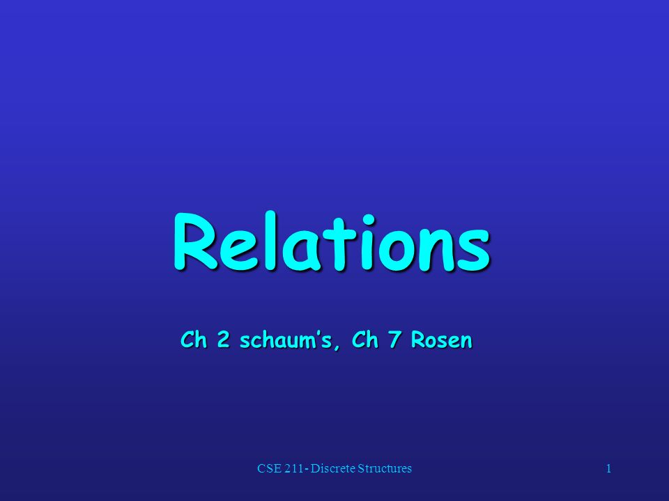 CSE 211- Discrete Structures1 Relations Ch 2 schaums, Ch 7 Rosen