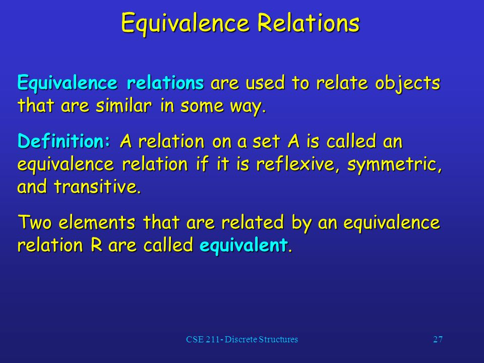 CSE 211- Discrete Structures27 Equivalence Relations Equivalence relations are used to relate objects that are similar in some way.