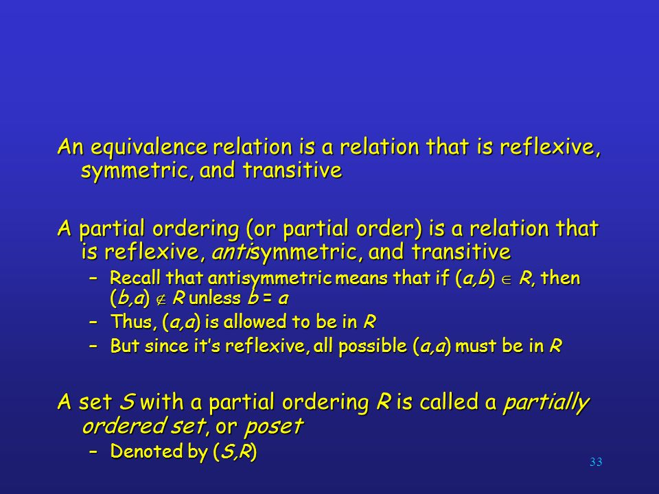 33 An equivalence relation is a relation that is reflexive, symmetric, and transitive A partial ordering (or partial order) is a relation that is reflexive, antisymmetric, and transitive –Recall that antisymmetric means that if (a,b) R, then (b,a) R unless b = a –Thus, (a,a) is allowed to be in R –But since its reflexive, all possible (a,a) must be in R A set S with a partial ordering R is called a partially ordered set, or poset –Denoted by (S,R)