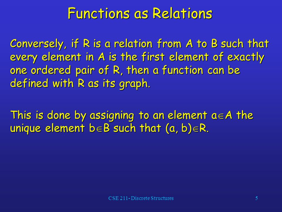 CSE 211- Discrete Structures5 Functions as Relations Conversely, if R is a relation from A to B such that every element in A is the first element of exactly one ordered pair of R, then a function can be defined with R as its graph.