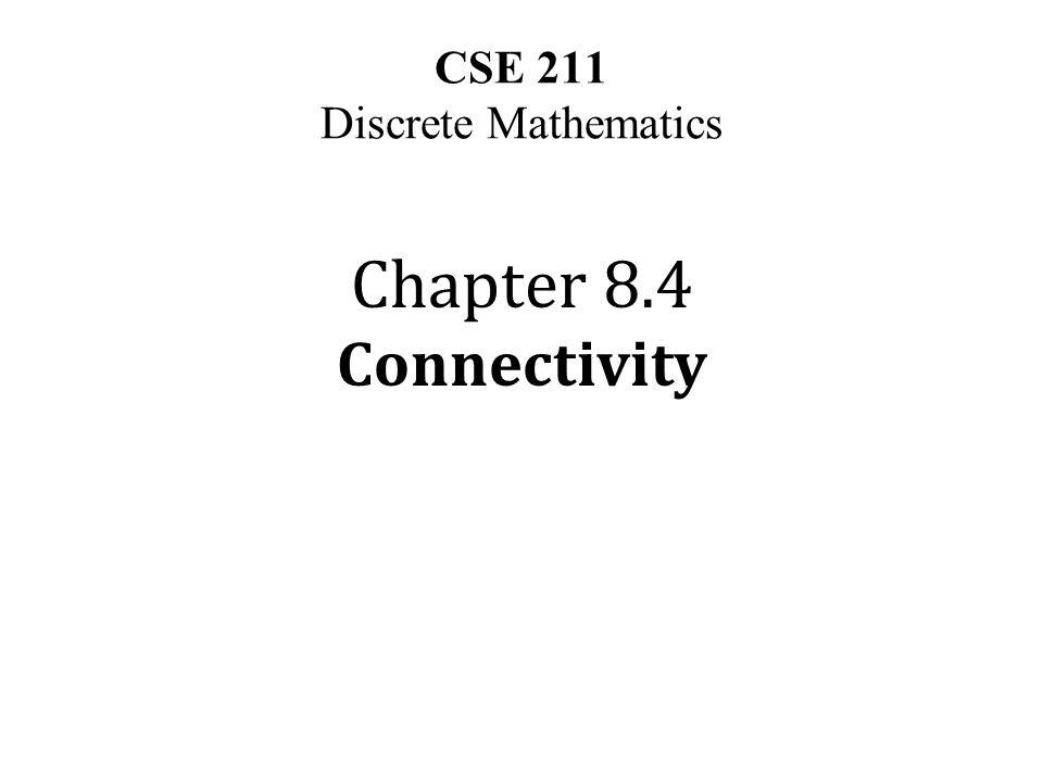 CSE 211 Discrete Mathematics Chapter 8.4 Connectivity