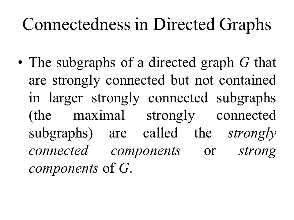 Connectedness in Directed Graphs The subgraphs of a directed graph G that are strongly connected but not contained in larger strongly connected subgra