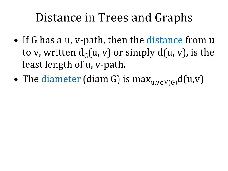 If G has a u, v-path, then the distance from u to v, written d G (u, v) or simply d(u, v), is the least length of u, v-path. The diameter (diam G) is