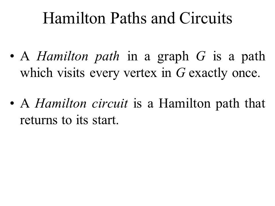 Hamilton Paths and Circuits A Hamilton path in a graph G is a path which visits every vertex in G exactly once. A Hamilton circuit is a Hamilton path