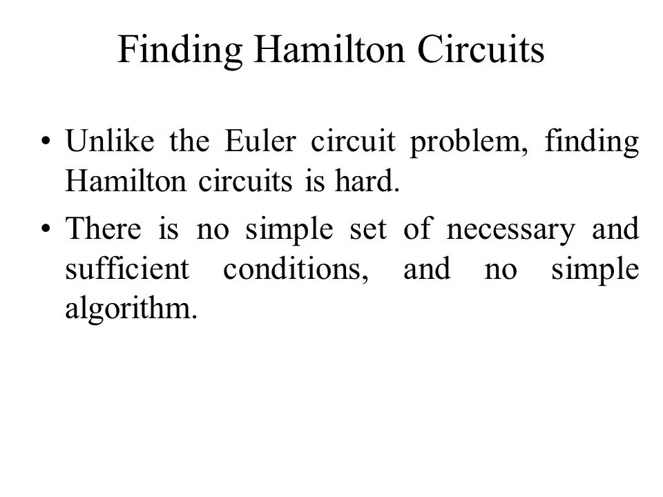 Finding Hamilton Circuits Unlike the Euler circuit problem, finding Hamilton circuits is hard. There is no simple set of necessary and sufficient cond
