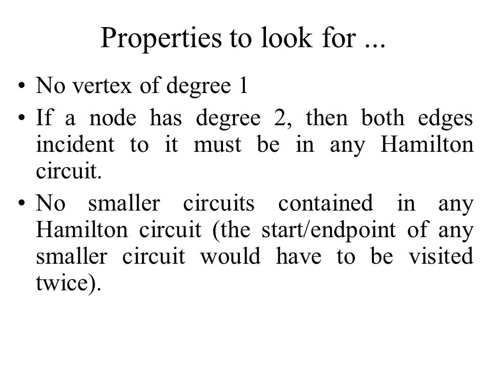 Properties to look for... No vertex of degree 1 If a node has degree 2, then both edges incident to it must be in any Hamilton circuit. No smaller cir