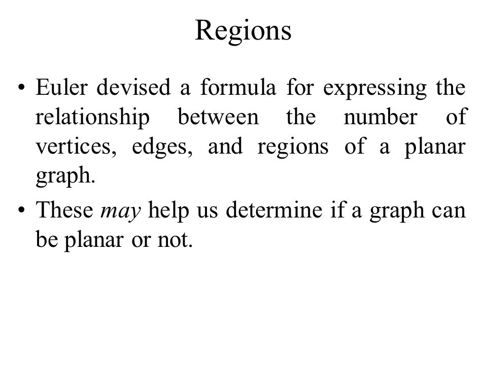 Regions Euler devised a formula for expressing the relationship between the number of vertices, edges, and regions of a planar graph. These may help u