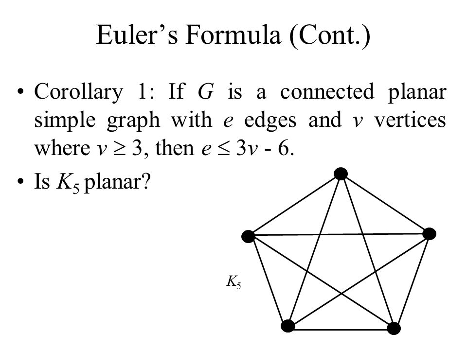 Eulers Formula (Cont.) Corollary 1: If G is a connected planar simple graph with e edges and v vertices where v 3, then e 3v - 6. Is K 5 planar? K5K5