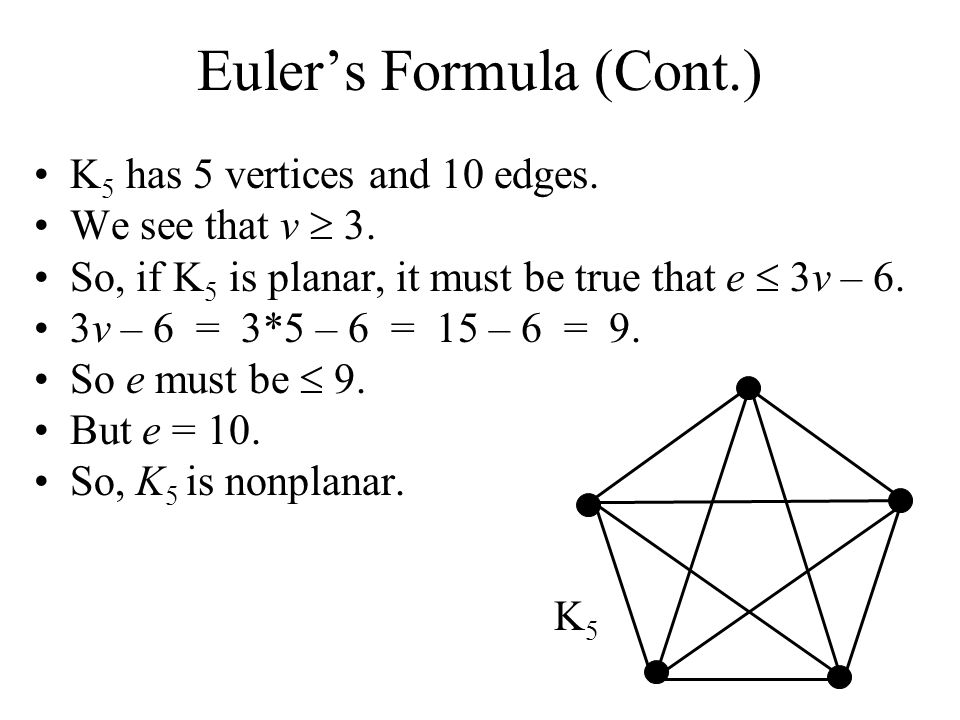 Eulers Formula (Cont.) K 5 has 5 vertices and 10 edges. We see that v 3. So, if K 5 is planar, it must be true that e 3v – 6. 3v – 6 = 3*5 – 6 = 15 –