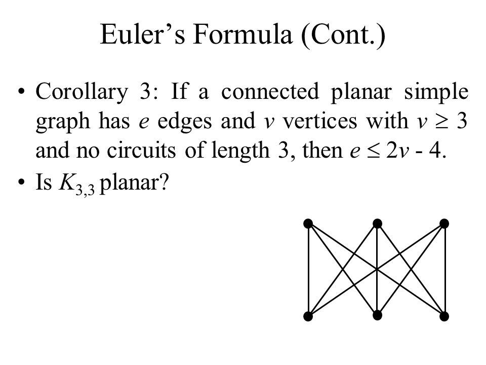 Eulers Formula (Cont.) Corollary 3: If a connected planar simple graph has e edges and v vertices with v 3 and no circuits of length 3, then e 2v - 4.